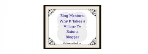 "Get a ""Blog Mentor""!  Why It Takes a Village To Raise a Blogger"